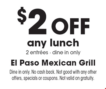 $2 Off any lunch 2 entrees - dine in only. Dine in only. No cash back. Not good with any other offers, specials or coupons. Not valid on gratuity.