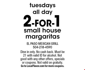 Tuesdays all day 2-FOR-1 small house margaritas. Dine in only. No cash back. Must be 21 with valid ID for alcohol. Not good with any other offers, specials or coupons. Not valid on gratuity. Go to LocalFlavor.com for more coupons.