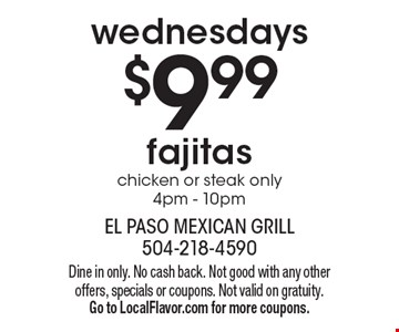 Wednesdays. $9.99 fajitas. Chicken or steak only. 4pm - 10pm. Dine in only. No cash back. Not good with any other offers, specials or coupons. Not valid on gratuity. Go to LocalFlavor.com for more coupons.