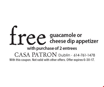 Free guacamole or cheese dip appetizer with purchase of 2 entrees. With this coupon. Not valid with other offers. Offer expires 6-30-17.