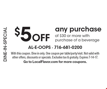 DINE-IN-SPECIAL $5 Off any purchase of $30 or more with purchase of a beverage. With this coupon. Dine in only. One coupon per table/party/visit. Not valid with other offers, discounts or specials. Excludes tax & gratuity. Expires 7-14-17. Go to LocalFlavor.com for more coupons.