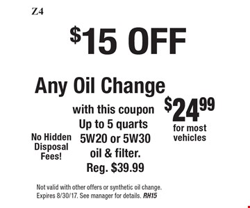 $15 OFF Any Oil Change. With this coupon Up to 5 quarts 5W20 or 5W30 oil & filter. Reg. $39.99. Not valid with other offers or synthetic oil change. Expires 8/30/17. See manager for details. RH15