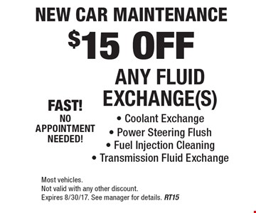 New Car Maintenance $15 OFF ANY FLUID EXCHANGE(S). Coolant Exchange, Power Steering Flush, Fuel Injection Cleaning, Transmission Fluid Exchange. Most vehicles. Not valid with any other discount. Expires 8/30/17. See manager for details. RT15