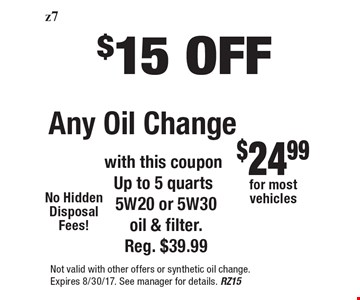 $15 OFF Any Oil Change. With this coupon Up to 5 quarts 5W20 or 5W30 oil & filter. Reg. $39.99. Not valid with other offers or synthetic oil change. Expires 8/30/17. See manager for details. RZ15