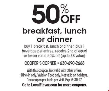 50% OFF breakfast, lunch or dinner. Buy 1 breakfast, lunch or dinner, plus 1 beverage per entree, receive 2nd of equal or lesser value 50% off (up to $8 value). With this coupon. Not valid with other offers. Dine-In only. Valid on Food only. Not valid on holidays. One coupon per table per visit. Exp. 6-30-17. Go to LocalFlavor.com for more coupons.