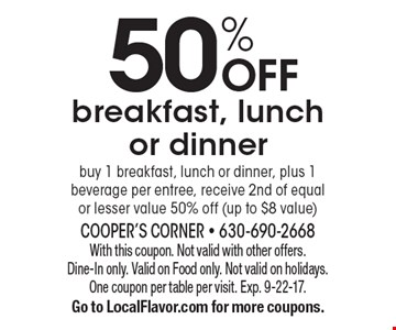 50% OFF breakfast, lunch or dinner buy 1 breakfast, lunch or dinner, plus 1 beverage per entree, receive 2nd of equal or lesser value 50% off (up to $8 value). With this coupon. Not valid with other offers. Dine-In only. Valid on Food only. Not valid on holidays. One coupon per table per visit. Exp. 9-22-17. Go to LocalFlavor.com for more coupons.
