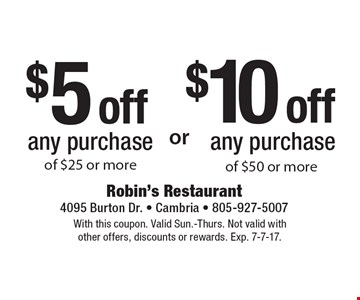$5 off any purchase of $25 or more or $10 off any purchase of $50 or more of $25 or more. With this coupon. Valid Sun.-Thurs. Not valid with other offers, discounts or rewards. Exp. 7-7-17.