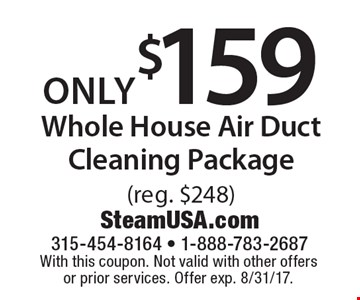 only $159 Whole House Air Duct Cleaning Package (reg. $248). With this coupon. Not valid with other offers or prior services. Offer exp. 8/31/17.