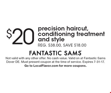 $20 precision haircut, conditioning treatment and style. Reg. $38.00, save $18.00. Not valid with any other offer. No cash value. Valid on at Fantastic Sams Dover DE. Must present coupon at the time of service. Expires 7-31-17. Go to LocalFlavor.com for more coupons.