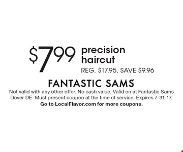 $7.99 precision haircut. Reg. $17.95, save $9.96. Not valid with any other offer. No cash value. Valid on at Fantastic Sams Dover DE. Must present coupon at the time of service. Expires 7-31-17. Go to LocalFlavor.com for more coupons.