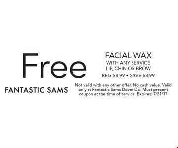 Free FACIAL WAX with any service. Lip, chin or brow. Reg $8.99 - Save $8.99. Not valid with any other offer. No cash value. Valid only at Fantastic Sams Dover DE. Must present coupon at the time of service. Expires: 7/31/17