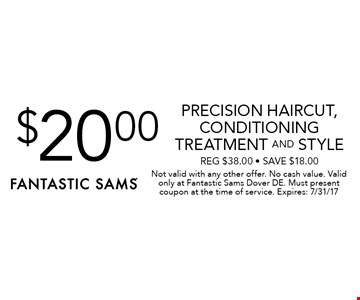 $20.00 Precision Haircut, Conditioning Treatment And Style. Reg $38.00 - Save $18.00. Not valid with any other offer. No cash value. Valid only at Fantastic Sams Dover DE. Must present coupon at the time of service. Expires: 7/31/17