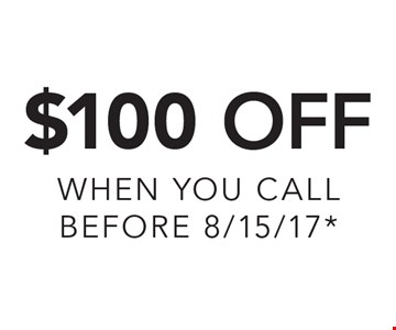 $100 Off. When you call before 7/8/17*