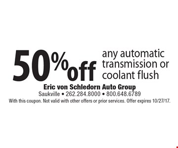 50% off any automatic transmission or coolant flush. With this coupon. Not valid with other offers or prior services. Offer expires 10/27/17.