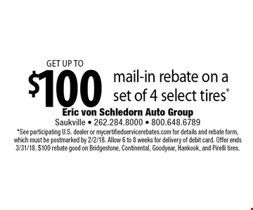 Get up to $100 mail-in rebate on a set of 4 select tires*. *See participating U.S. dealer or mycertifiedservicerebates.com for details and rebate form, which must be postmarked by 2/2/18. Allow 6 to 8 weeks for delivery of debit card. Offer ends 3/31/18. $100 rebate good on Bridgestone, Continental, Goodyear, Hankook, and Pirelli tires.