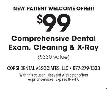 New patient welcome offer! $99 Comprehensive Dental Exam, Cleaning & X-Ray ($330 value). With this coupon. Not valid with other offers or prior services. Expires 8-7-17.