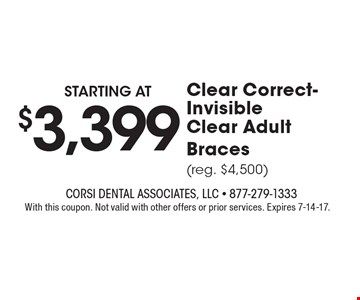Starting at $3,399Clear Correct-Invisible Clear Adult Braces(reg. $4,500). With this coupon. Not valid with other offers or prior services. Expires 7-14-17.