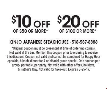 $10 off of $50 or more* OR  $20 off of $100 or more*. *Original coupon must be presented at time of order (no copies). Not valid at the bar. Mention this coupon prior to ordering to receive this discount. Coupon not valid and cannot be combined for Happy Hour specials, hibachi dinner for 4 or hibachi group special. One coupon per group, per table, per party. Not valid with other offers, holidays, & Father's Day. Not valid for take-out. Expires 8-25-17.