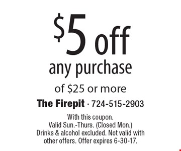 $5 off any purchaseof $25 or more. With this coupon. Valid Sun.-Thurs. (Closed Mon.) Drinks & alcohol excluded. Not valid with other offers. Offer expires 6-30-17.
