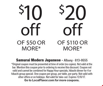 $20 off Of $110 Or More*. $10 off Of $50 Or More*. *Original coupon must be presented at time of order (no copies). Not valid at the bar. Mention this coupon prior to ordering to receive this discount. Coupon not valid and cannot be combined for Happy Hour specials, hibachi dinner for 4 or hibachi group special. One coupon per group, per table, per party. Not valid with other offers or on holidays. Not valid for take-out. Expires 12/8/17. Go to LocalFlavor.com for more coupons.