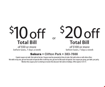 $20 off Total Bill of $100 or more before taxes, 7 days a week. $10 off Total Bill of $50 or more before taxes, 7 days a week. Copied coupon not valid. Not valid at the bar. Coupon must be presented at time of order. Not valid online or with other offers. Not valid on buy one, get one free sushi roll special offer or with buy one, get one for 99¢ sushi roll special. One coupon per group, per table, per party. Mention this coupon prior to ordering to receive this discount. Not valid on holidays. Offer expires 12-8-17.