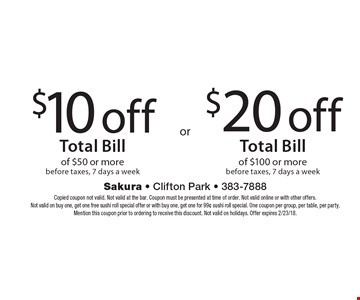 $10 off Total Bill of $50 or more before taxes, 7 days a week OR $20 off Total Bill of $100 or more before taxes, 7 days a week. Copied coupon not valid. Not valid at the bar. Coupon must be presented at time of order. Not valid online or with other offers. Not valid on buy one, get one free sushi roll special offer or with buy one, get one for 99¢ sushi roll special. One coupon per group, per table, per party. Mention this coupon prior to ordering to receive this discount. Not valid on holidays. Offer expires 2/23/18.