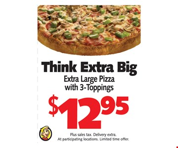 Think Extra Big $12.95 extra large pizza with 3-toppings.