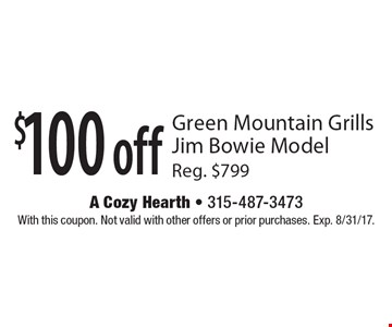 $100 off Green Mountain Grills Jim Bowie Model Reg. $799. With this coupon. Not valid with other offers or prior purchases. Exp. 8/31/17.