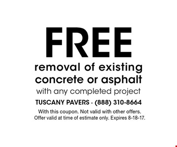 Free removal of existing concrete or asphalt with any completed project. With this coupon. Not valid with other offers. Offer valid at time of estimate only. Expires 8-18-17.