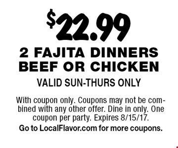 $22.99 2 fajita dinners beef or chicken. Valid Sun-Thurs Only. With coupon only. Coupons may not be combined with any other offer. Dine in only. One coupon per party. Expires 8/15/17. Go to LocalFlavor.com for more coupons.