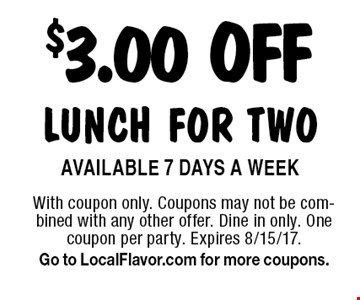 $3.00 OFF lunch for two. Available 7 Days A Week. With coupon only. Coupons may not be combined with any other offer. Dine in only. One coupon per party. Expires 8/15/17. Go to LocalFlavor.com for more coupons.