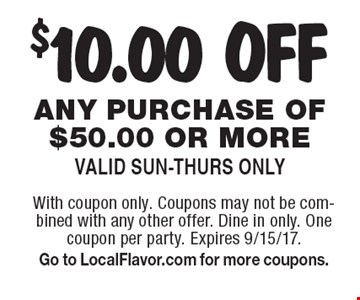 $10.00 OFF any purchase of $50.00 or more. Valid Sun-Thurs Only. With coupon only. Coupons may not be combined with any other offer. Dine in only. One coupon per party. Expires 9/15/17. Go to LocalFlavor.com for more coupons.