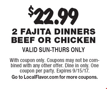 $22.99 2 fajita dinners beef or chicken. Valid Sun-Thurs Only. With coupon only. Coupons may not be combined with any other offer. Dine in only. One coupon per party. Expires 9/15/17. Go to LocalFlavor.com for more coupons.