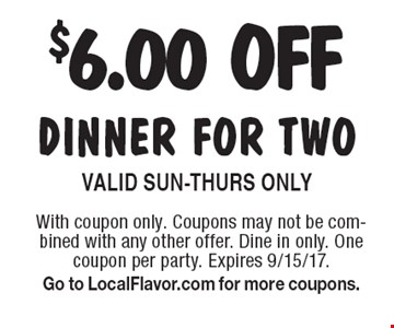 $6.00 OFF dinner for two. Valid Sun-Thurs Only. With coupon only. Coupons may not be combined with any other offer. Dine in only. One coupon per party. Expires 9/15/17. Go to LocalFlavor.com for more coupons.