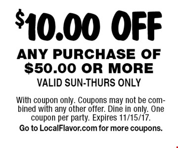 $10.00 OFF any purchase of $50.00 or more. Valid Sun-Thurs Only. With coupon only. Coupons may not be combined with any other offer. Dine in only. One coupon per party. Expires 11/15/17. Go to LocalFlavor.com for more coupons.