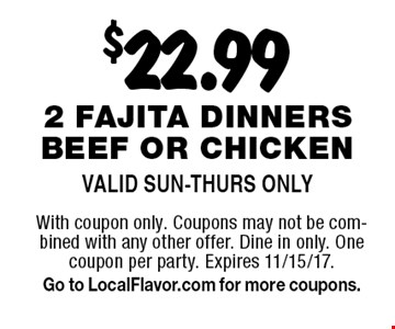 $22.99 2 fajita dinners beef or chicken. Valid Sun-Thurs Only. With coupon only. Coupons may not be combined with any other offer. Dine in only. One coupon per party. Expires 11/15/17. Go to LocalFlavor.com for more coupons.