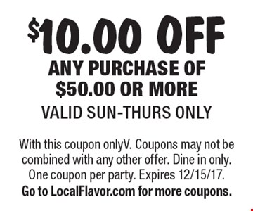 $10.00 off any purchase of $50.00 or more. Valid Sun-Thurs only. With this coupon only. Coupons may not be combined with any other offer. Dine in only. One coupon per party. Expires 12/15/17. Go to LocalFlavor.com for more coupons.