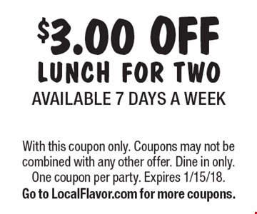 $3.00 OFF LUNCH FOR TWOAVAILABLE 7 DAYS A WEEK. With this coupon only. Coupons may not be combined with any other offer. Dine in only. One coupon per party. Expires 1/15/18. Go to LocalFlavor.com for more coupons.