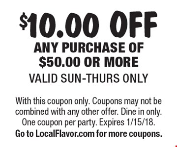 $10.00 OFF ANY PURCHASE OF $50.00 OR MOREVALID SUN-THURS ONLY. With this coupon only. Coupons may not be combined with any other offer. Dine in only. One coupon per party. Expires 1/15/18. Go to LocalFlavor.com for more coupons.