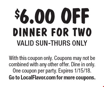 $6.00 OFF DINNER FOR TWOVALID SUN-THURS ONLY. With this coupon only. Coupons may not be combined with any other offer. Dine in only. One coupon per party. Expires 1/15/18. Go to LocalFlavor.com for more coupons.