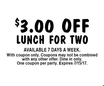 $3.00 OFF lunch for two. Available 7 days a week. With coupon only. Coupons may not be combined with any other offer. Dine in only. One coupon per party. Expires 7/15/17.
