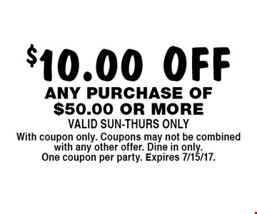 $10.00 OFF any purchase of $50.00 or more. Valid Sun-Thurs Only. With coupon only. Coupons may not be combined with any other offer. Dine in only. One coupon per party. Expires 7/15/17.