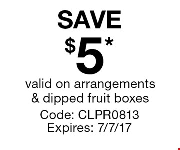 SAVE $5* valid on arrangements & dipped fruit boxes. Code: CLPR0813 Expires: 7/7/17