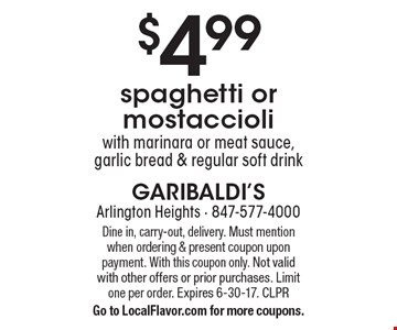 $4.99 spaghetti or mostaccioli with marinara or meat sauce, garlic bread & regular soft drink. Dine in, carry-out, delivery. Must mention when ordering & present coupon upon payment. With this coupon only. Not valid with other offers or prior purchases. Limit one per order. Expires 6-30-17. CLPR  Go to LocalFlavor.com for more coupons.