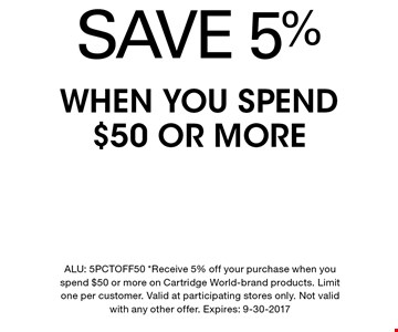 SAVE 5% WHEN YOU SPEND $50 OR MORE. ALU: 5PCTOFF50 *Receive 5% off your purchase when you spend $50 or more on Cartridge World-brand products. Limit one per customer. Valid at participating stores only. Not valid with any other offer. Expires: 9-30-2017