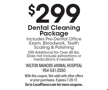 $299 Dental Cleaning Package. Includes Pre-Dental Office Exam, Bloodwork, Teeth Scaling & Polishing. $50 Additional for Over 40 lbs. Does not include extractions or medications if needed. With this coupon. Not valid with other offers or prior purchases. Expires 7-28-17. Go to LocalFlavor.com for more coupons.