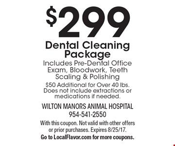 $299 Dental Cleaning Package Includes Pre-Dental Office Exam, Bloodwork, Teeth Scaling & Polishing$50 Additional for Over 40 lbs. Does not include extractions or medications if needed.. With this coupon. Not valid with other offers or prior purchases. Expires 8/25/17. Go to LocalFlavor.com for more coupons.