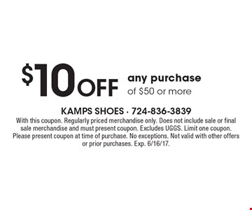 $10 Off any purchase of $50 or more. With this coupon. Regularly priced merchandise only. Does not include sale or final sale merchandise and must present coupon. Excludes UGGS. Limit one coupon. Please present coupon at time of purchase. No exceptions. Not valid with other offers or prior purchases. Exp. 6/16/17.