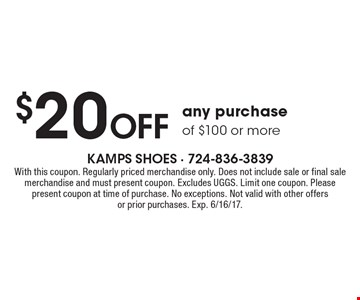 $20 Off any purchase of $100 or more. With this coupon. Regularly priced merchandise only. Does not include sale or final sale merchandise and must present coupon. Excludes UGGS. Limit one coupon. Please present coupon at time of purchase. No exceptions. Not valid with other offers or prior purchases. Exp. 6/16/17.