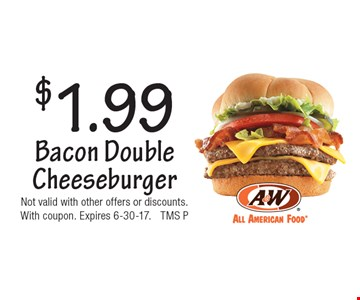 $1.99 Bacon Double Cheeseburger. Not valid with other offers or discounts. With coupon. Expires 6-30-17. TMS P